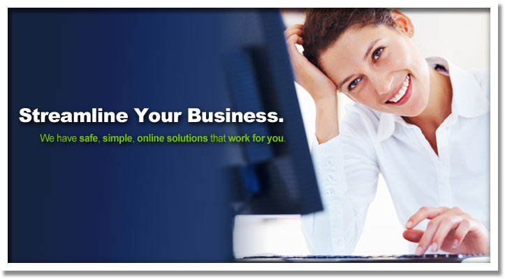 Streamline Your Business. We have safe, simple, online solutions that work for you.